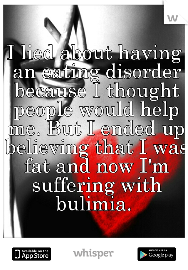 I lied about having an eating disorder because I thought people would help me. But I ended up believing that I was fat and now I'm suffering with bulimia.