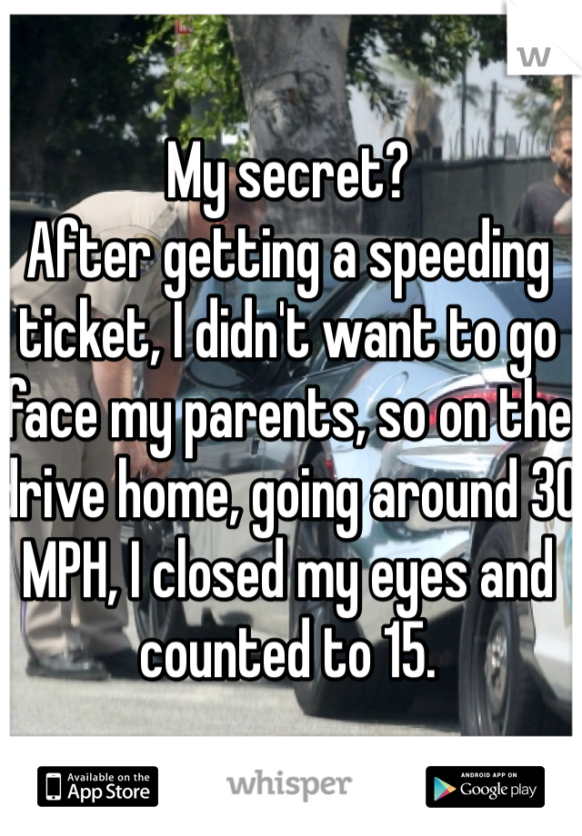 My secret?  After getting a speeding ticket, I didn't want to go face my parents, so on the drive home, going around 30 MPH, I closed my eyes and counted to 15.