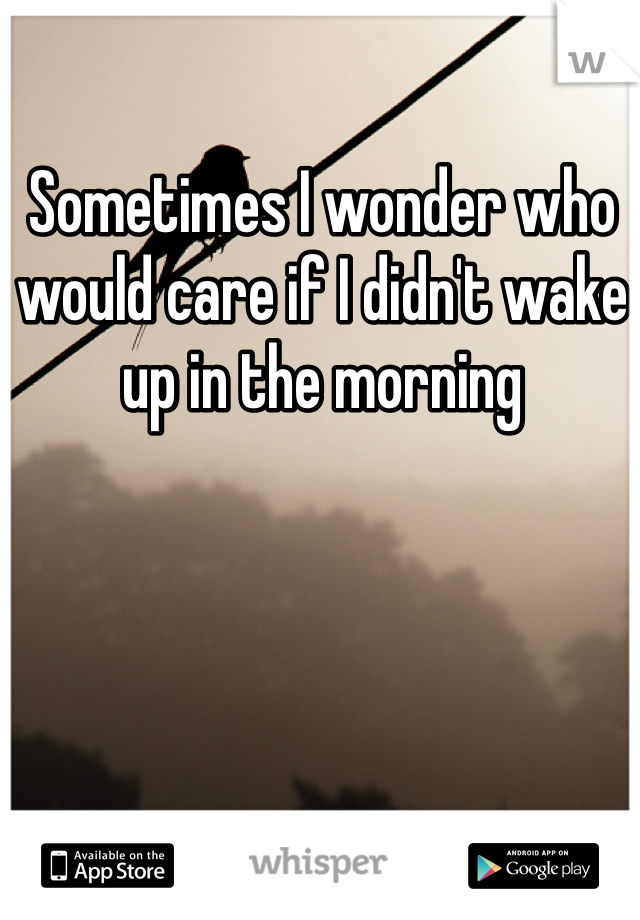 Sometimes I wonder who would care if I didn't wake up in the morning