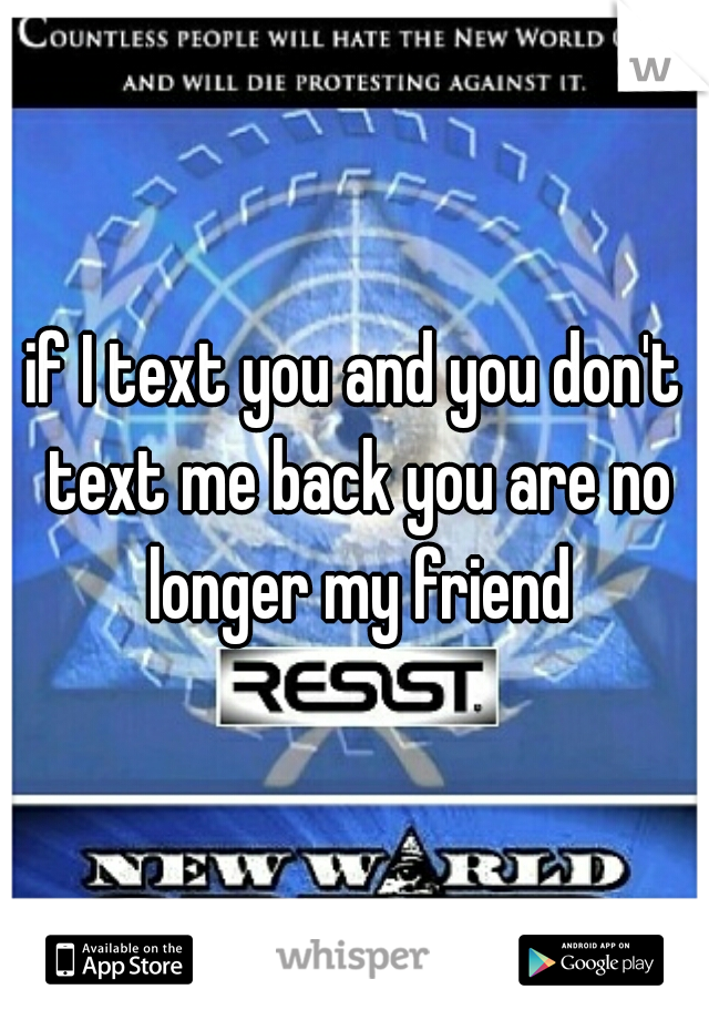 if I text you and you don't text me back you are no longer my friend