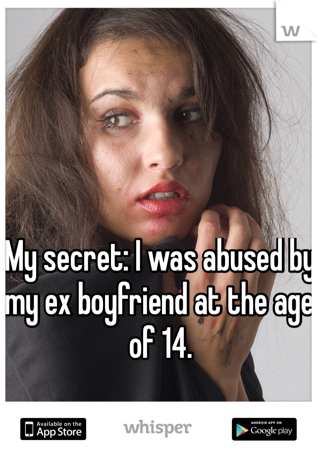 My secret: I was abused by my ex boyfriend at the age of 14.