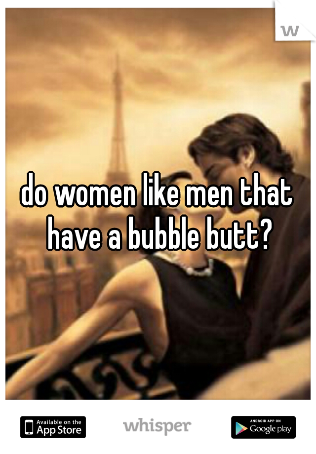 do women like men that have a bubble butt?