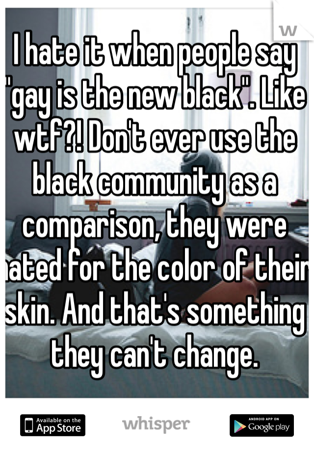 """I hate it when people say """"gay is the new black"""". Like wtf?! Don't ever use the black community as a  comparison, they were hated for the color of their skin. And that's something they can't change."""