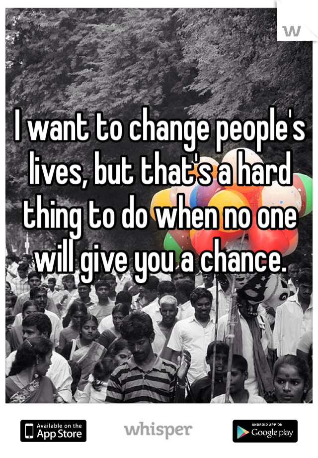 I want to change people's lives, but that's a hard thing to do when no one will give you a chance.