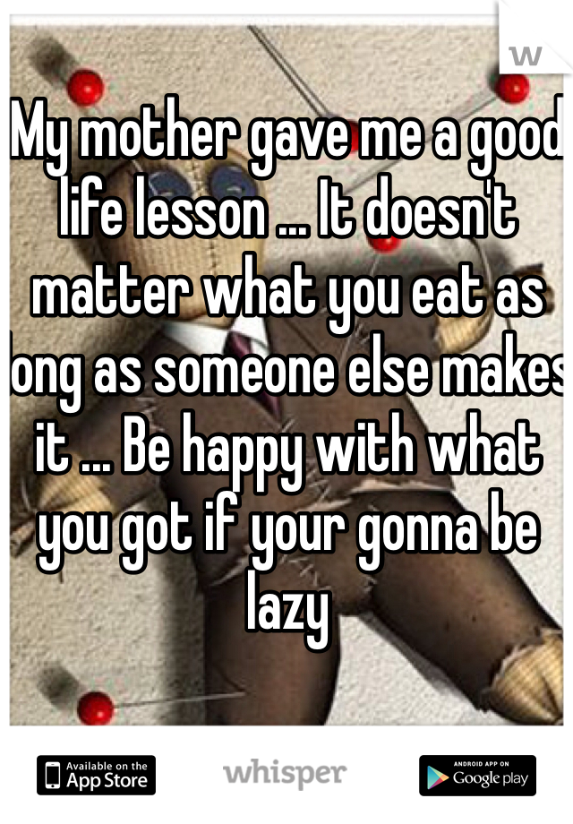 My mother gave me a good life lesson ... It doesn't matter what you eat as long as someone else makes it ... Be happy with what you got if your gonna be lazy