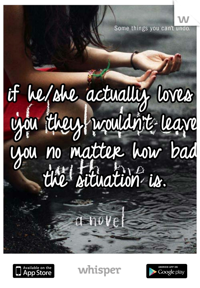 if he/she actually loves you they wouldn't leave you no matter how bad the situation is.