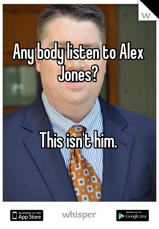 Any body listen to Alex Jones?   This isn't him.