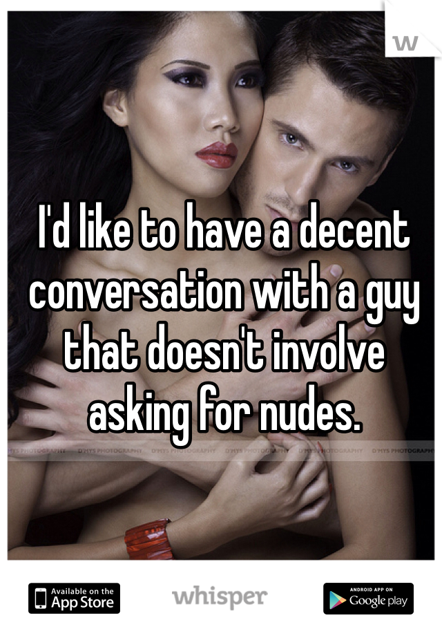 I'd like to have a decent conversation with a guy that doesn't involve asking for nudes.