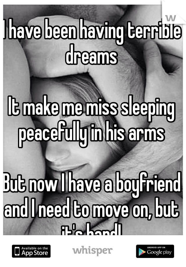 I have been having terrible dreams  It make me miss sleeping peacefully in his arms  But now I have a boyfriend and I need to move on, but it's hard!