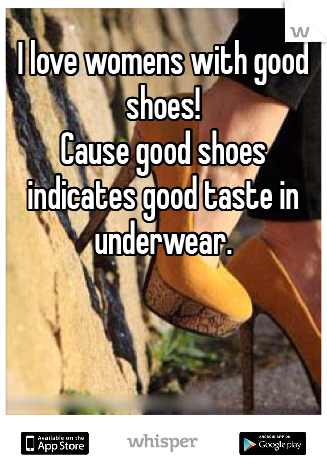 I love womens with good shoes! Cause good shoes indicates good taste in underwear.
