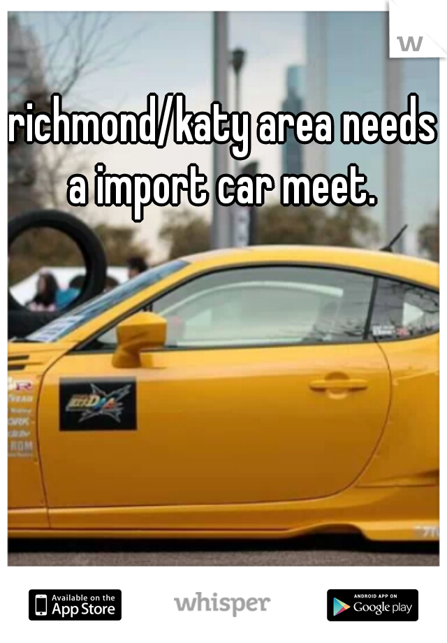 richmond/katy area needs a import car meet.
