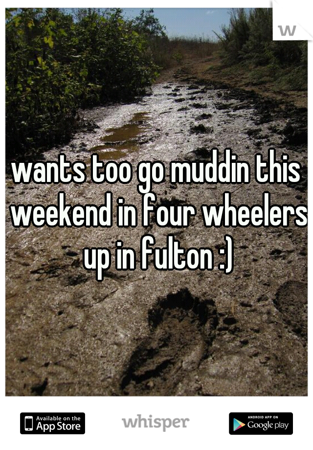 wants too go muddin this weekend in four wheelers up in fulton :)