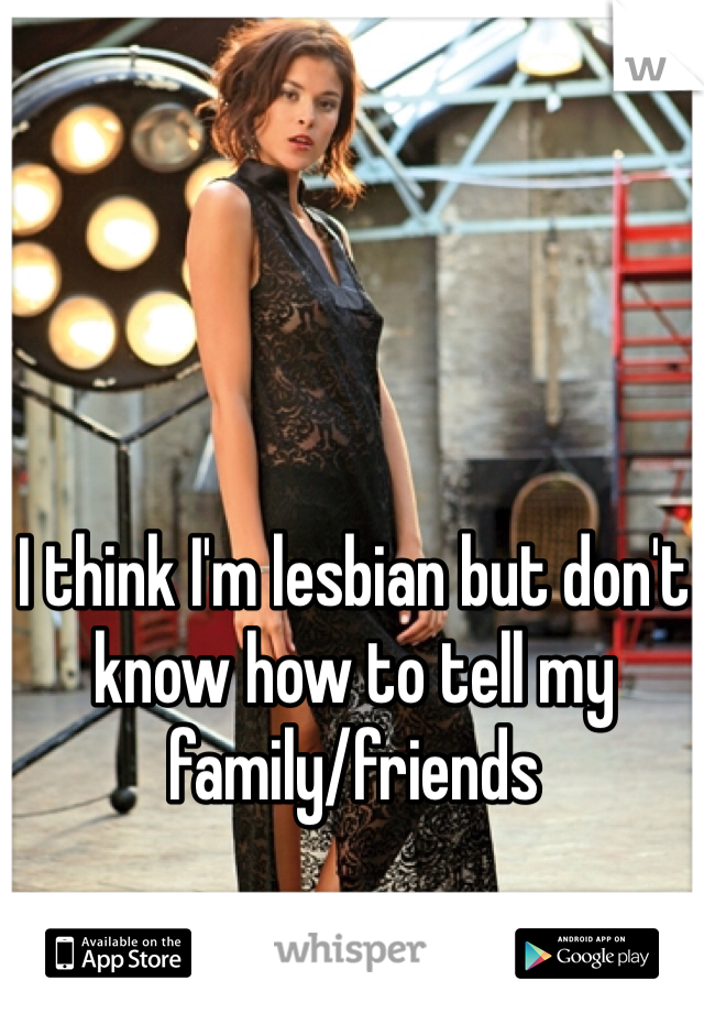 I think I'm lesbian but don't know how to tell my family/friends