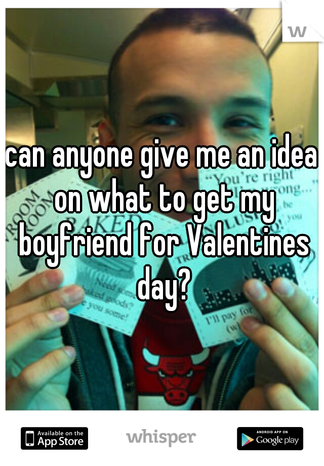 can anyone give me an idea on what to get my boyfriend for Valentines day?