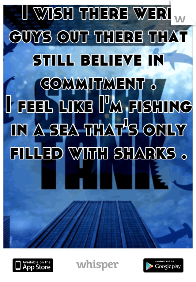 I wish there were guys out there that still believe in commitment .  I feel like I'm fishing in a sea that's only filled with sharks .