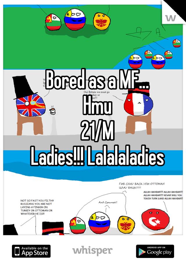 Bored as a MF... Hmu 21/M Ladies!!! Lalalaladies