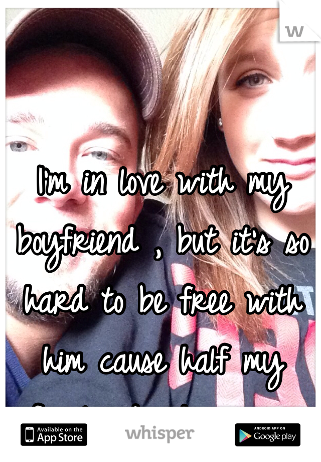 I'm in love with my boyfriend , but it's so hard to be free with him cause half my family dosnt agree...