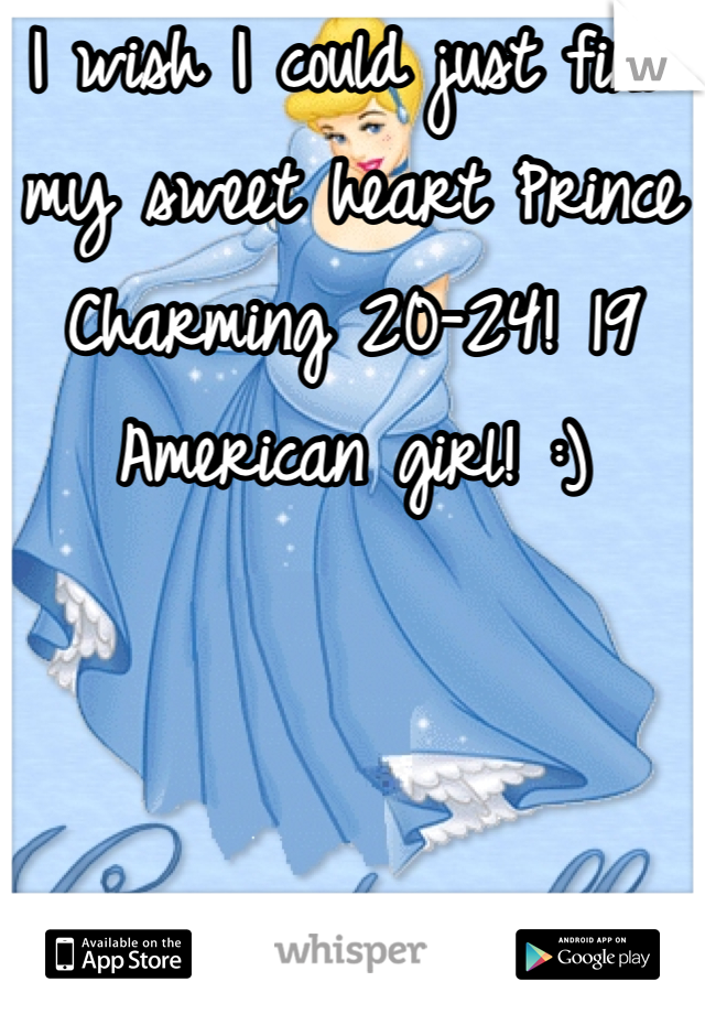I wish I could just find my sweet heart Prince Charming 20-24! 19 American girl! :)