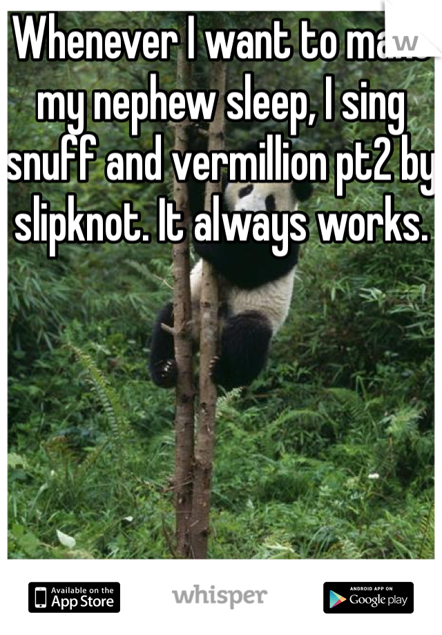 Whenever I want to make my nephew sleep, I sing snuff and vermillion pt2 by slipknot. It always works.
