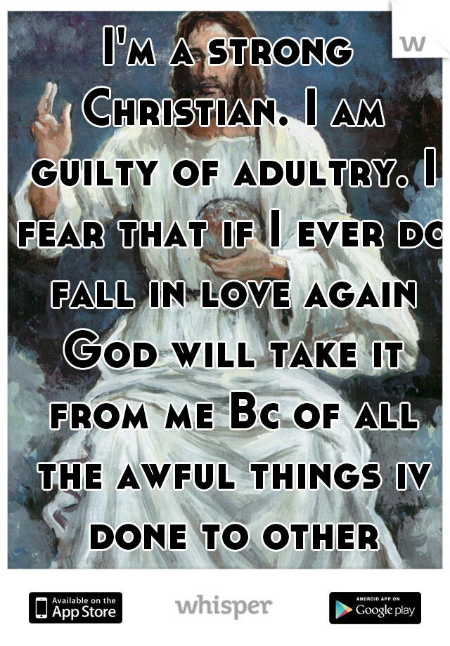 I'm a strong Christian. I am guilty of adultry. I fear that if I ever do fall in love again God will take it from me Bc of all the awful things iv done to other woman so I do not get attached to guys.