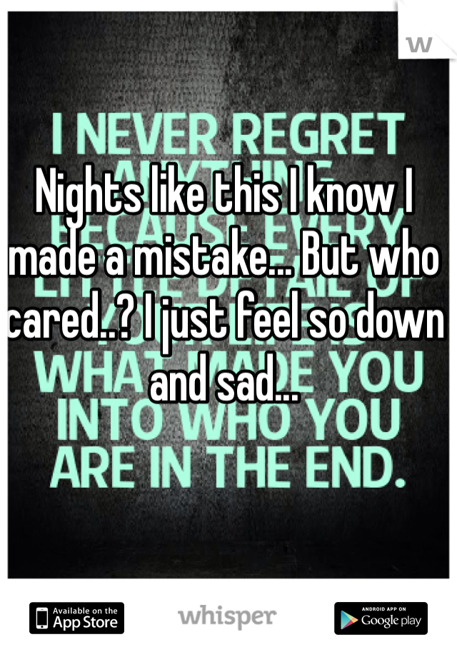 Nights like this I know I made a mistake... But who cared..? I just feel so down and sad...