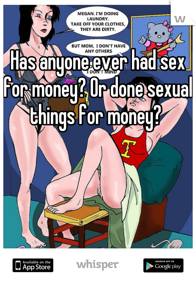 Has anyone ever had sex for money? Or done sexual things for money?