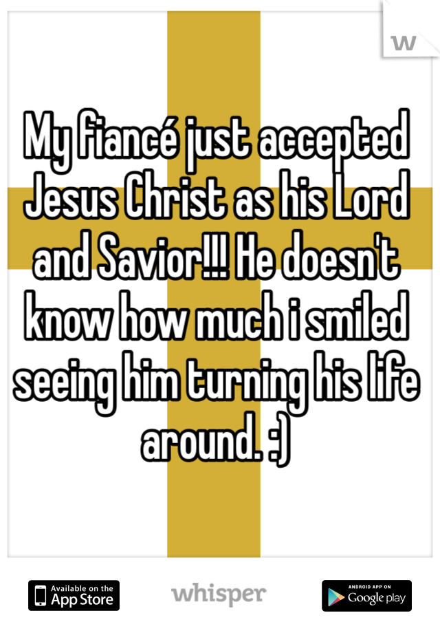 My fiancé just accepted Jesus Christ as his Lord and Savior!!! He doesn't know how much i smiled seeing him turning his life around. :)