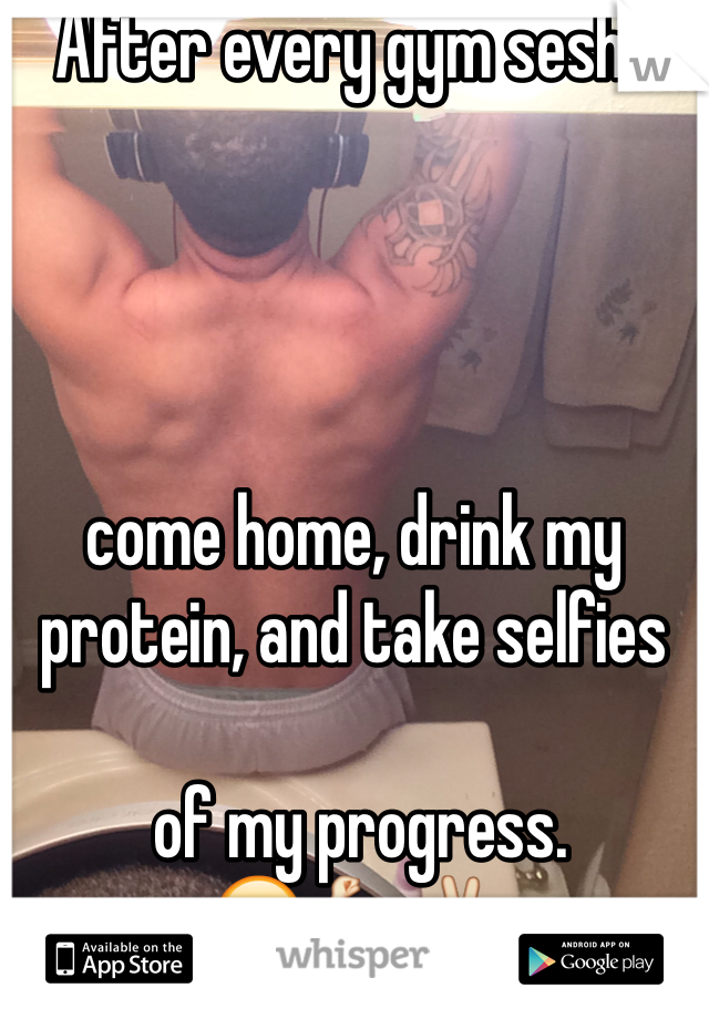 After every gym sesh I      come home, drink my protein, and take selfies   of my progress.  😎💪✌️
