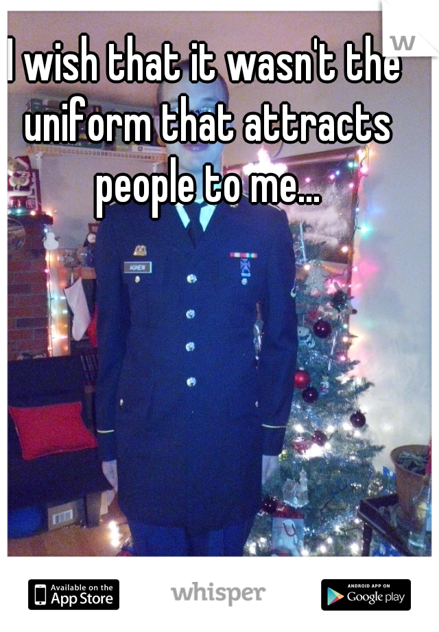I wish that it wasn't the uniform that attracts people to me...