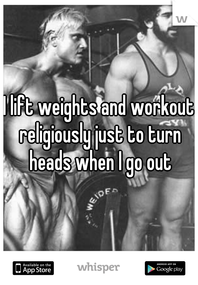 I lift weights and workout religiously just to turn heads when I go out