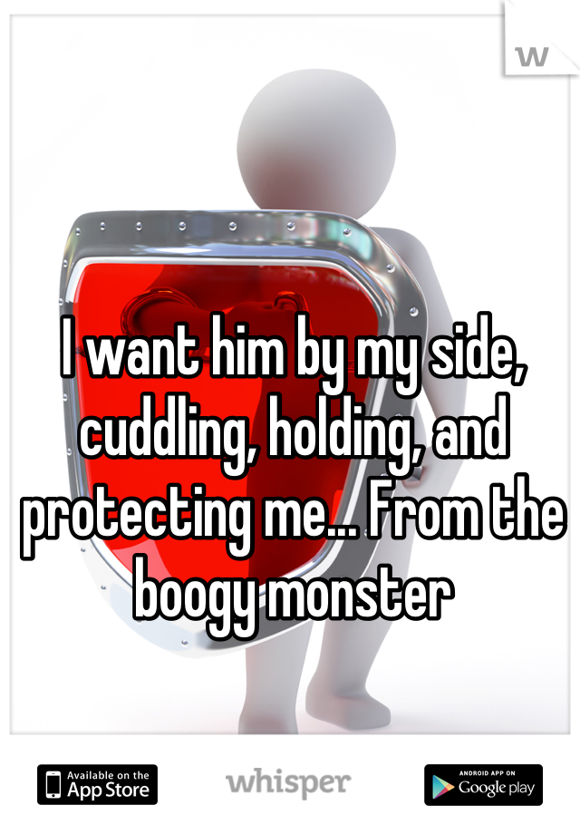 I want him by my side, cuddling, holding, and protecting me... From the boogy monster