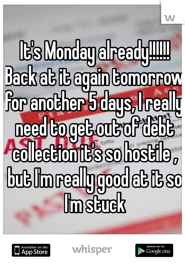 It's Monday already!!!!!! Back at it again tomorrow for another 5 days, I really need to get out of debt collection it's so hostile , but I'm really good at it so I'm stuck