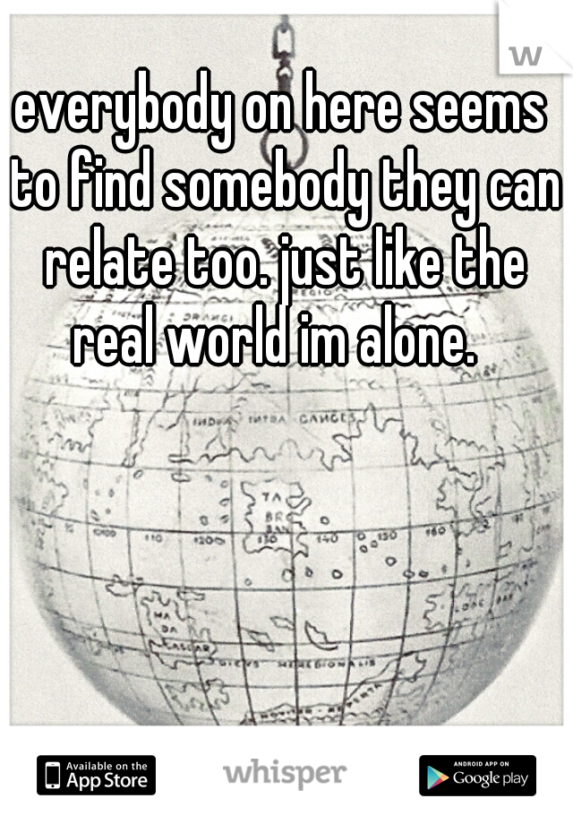 everybody on here seems to find somebody they can relate too. just like the real world im alone.