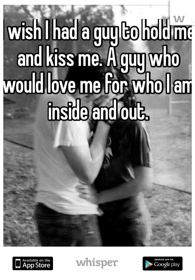 I wish I had a guy to hold me and kiss me. A guy who would love me for who I am inside and out.