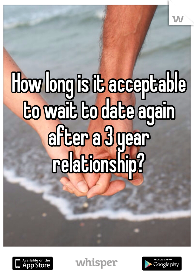 How long is it acceptable to wait to date again after a 3 year relationship?
