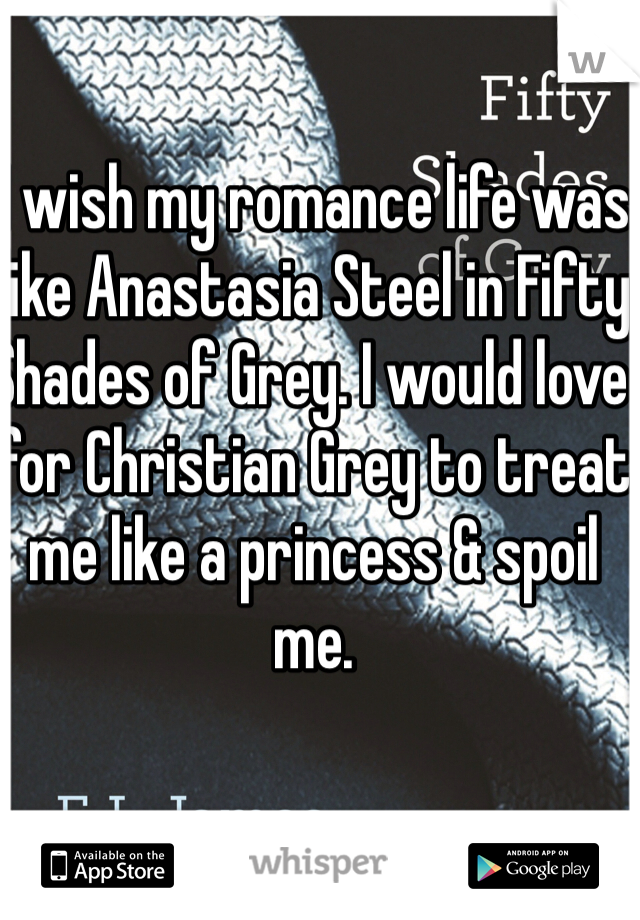 I wish my romance life was like Anastasia Steel in Fifty Shades of Grey. I would love for Christian Grey to treat me like a princess & spoil me.