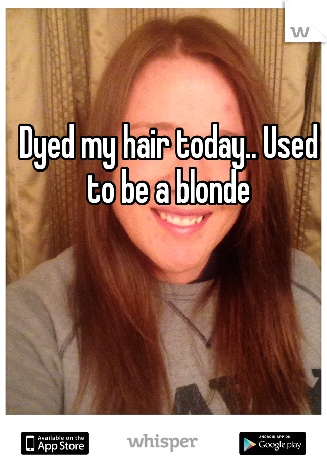 Dyed my hair today.. Used to be a blonde