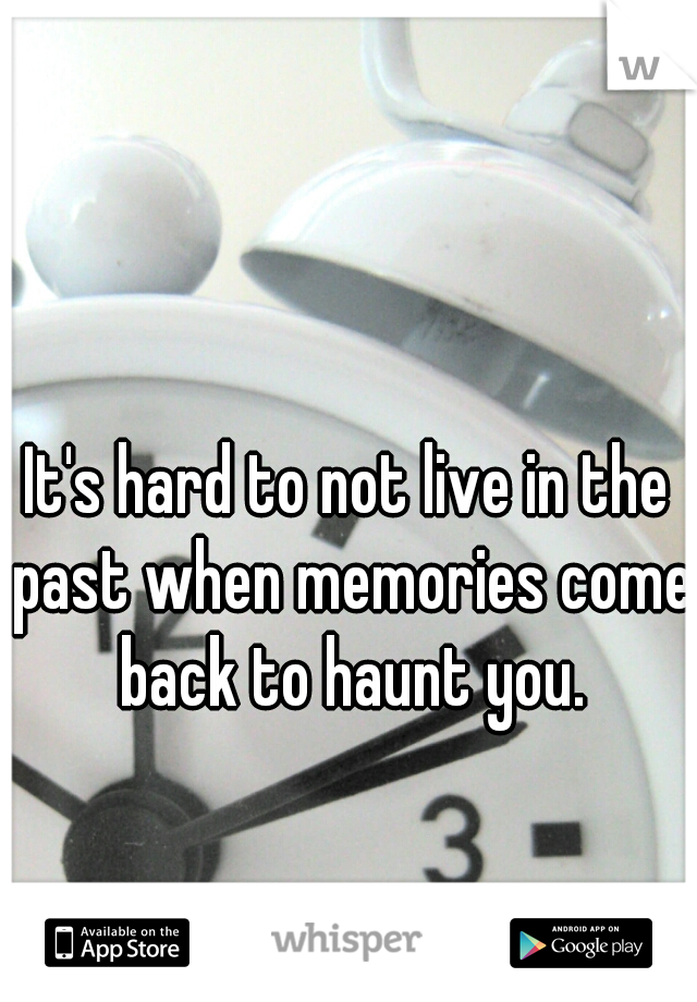 It's hard to not live in the past when memories come back to haunt you.