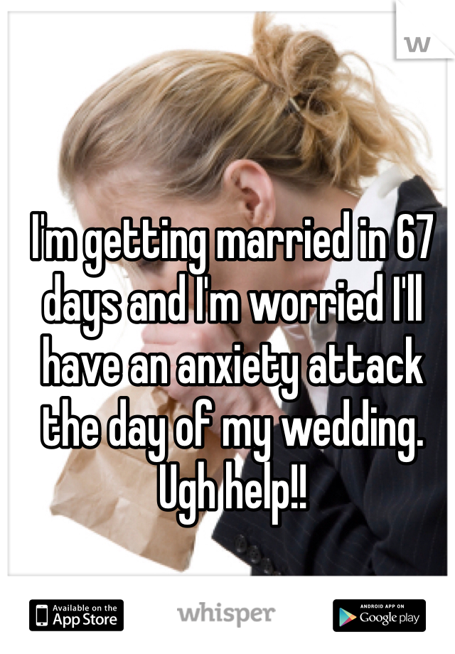 I'm getting married in 67 days and I'm worried I'll have an anxiety attack the day of my wedding. Ugh help!!