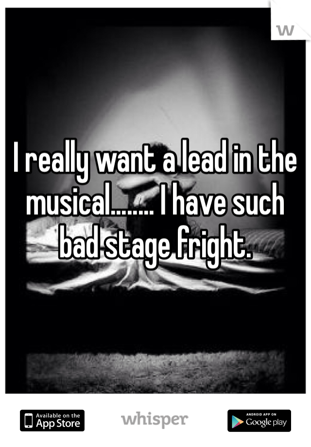 I really want a lead in the musical........ I have such bad stage fright.