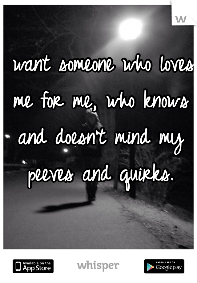I want someone who loves me for me, who knows and doesn't mind my peeves and quirks.
