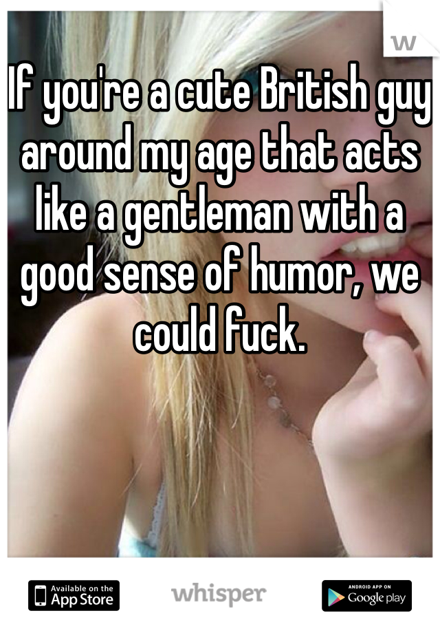 If you're a cute British guy around my age that acts like a gentleman with a good sense of humor, we could fuck.