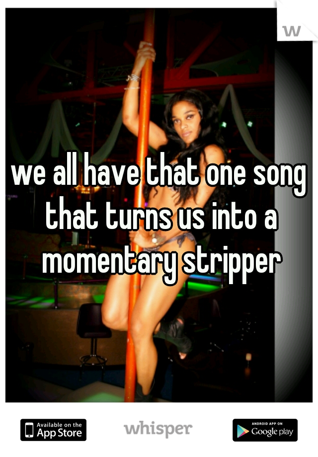 we all have that one song that turns us into a momentary stripper