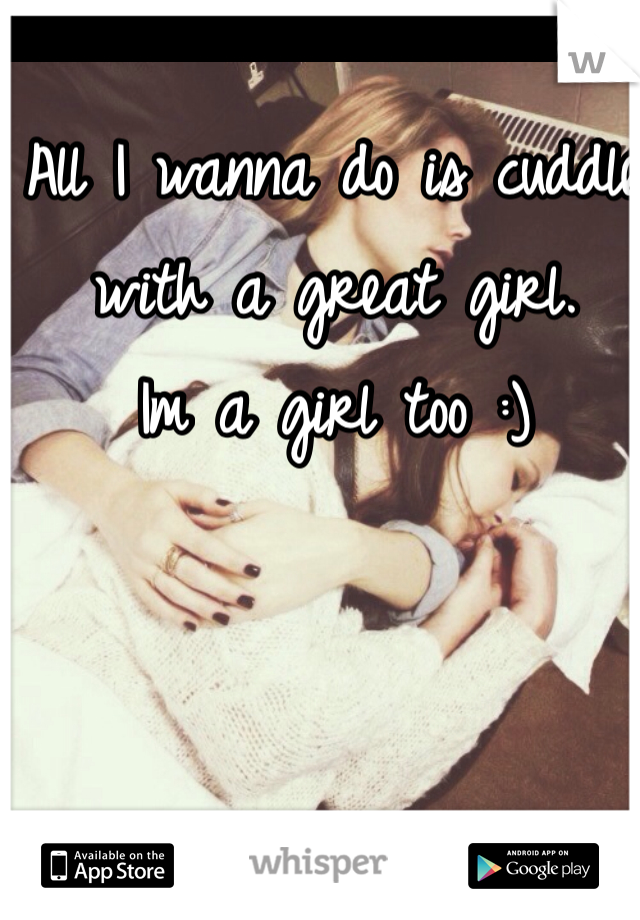 All I wanna do is cuddle with a great girl.  Im a girl too :)