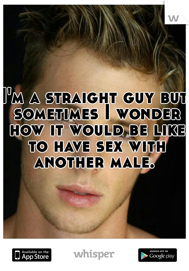 I'm a straight guy but sometimes I wonder how it would be like to have sex with another male.