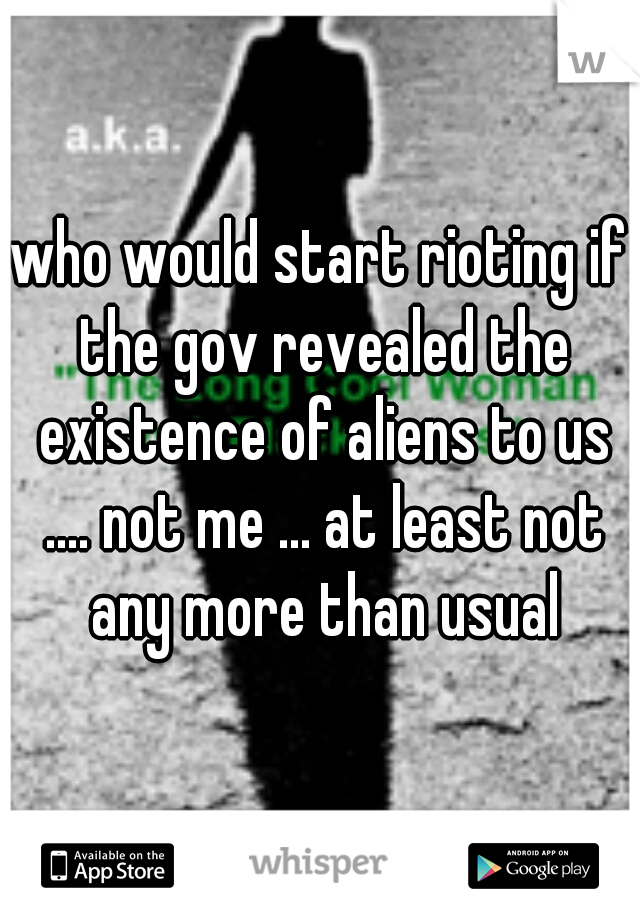 who would start rioting if the gov revealed the existence of aliens to us .... not me ... at least not any more than usual