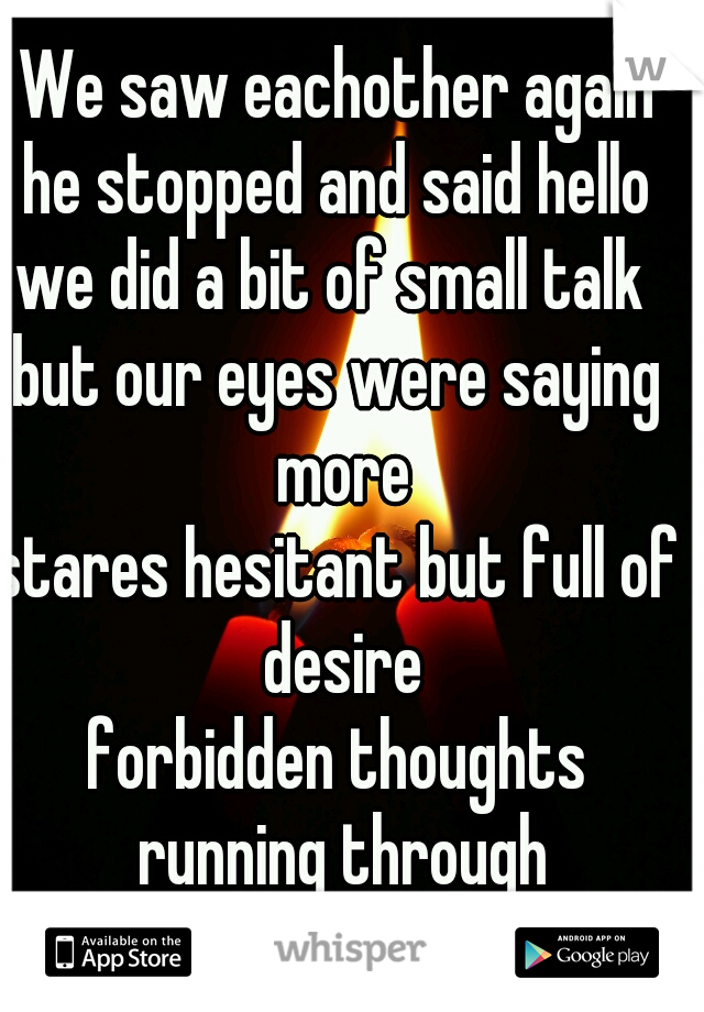 We saw eachother again he stopped and said hello we did a bit of small talk  but our eyes were saying more stares hesitant but full of desire forbidden thoughts running through our minds...