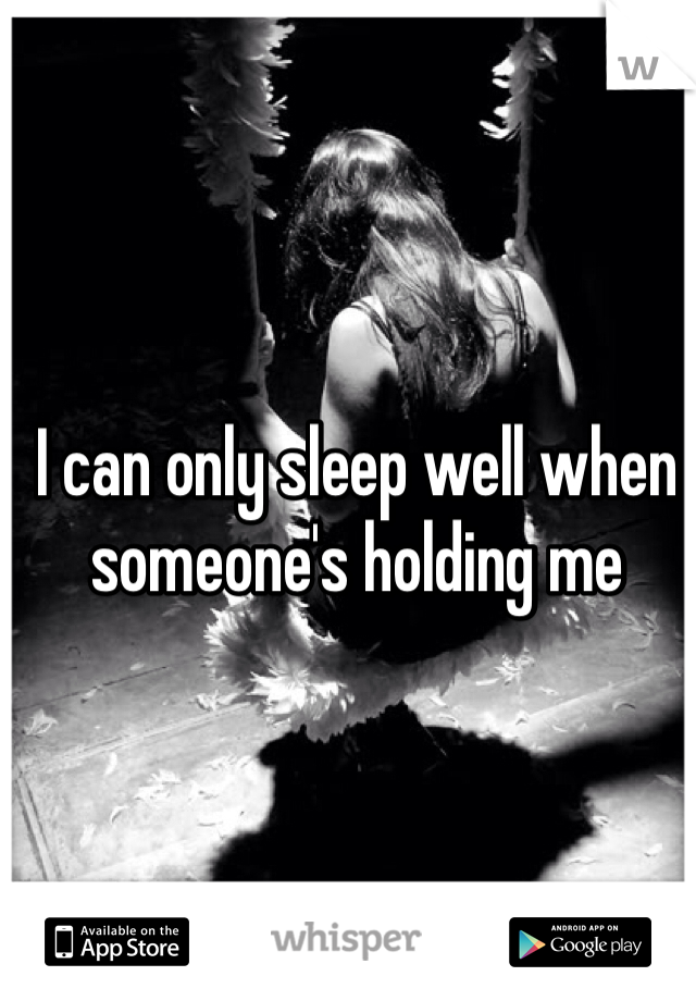 I can only sleep well when someone's holding me