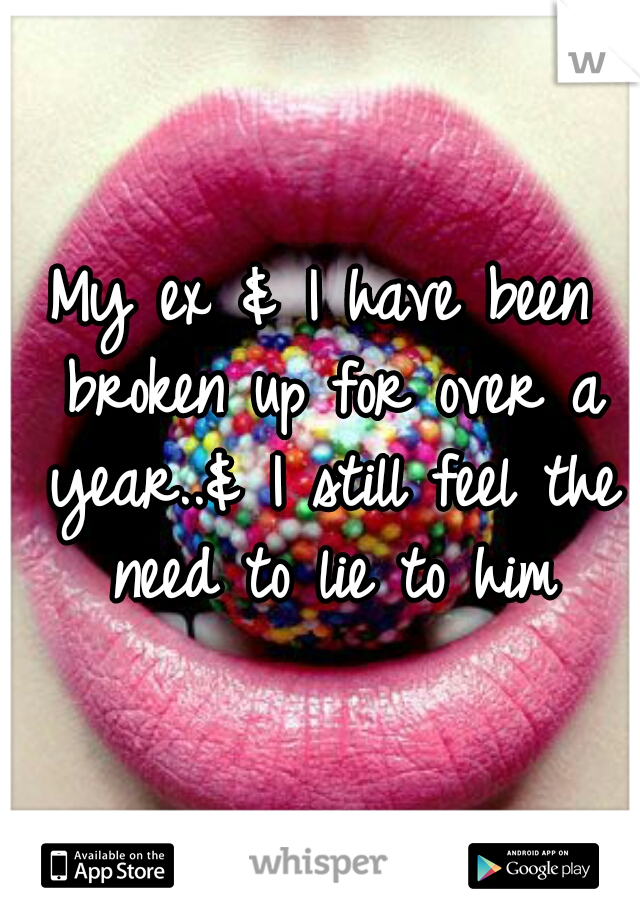 My ex & I have been broken up for over a year..& I still feel the need to lie to him