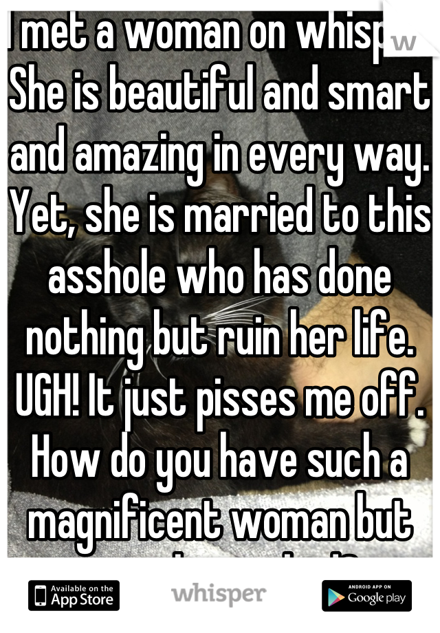 I met a woman on whisper. She is beautiful and smart and amazing in every way. Yet, she is married to this asshole who has done nothing but ruin her life. UGH! It just pisses me off. How do you have such a magnificent woman but treat her so bad?